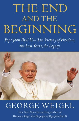 The End and the Beginning: Pope John Paul II -- The Victory of Freedom, the Last Years, the Legacy 9780385524797