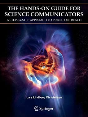 The Hands-On Guide for Science Communicators: A Step-By-Step Approach to Public Outreach 9780387263243