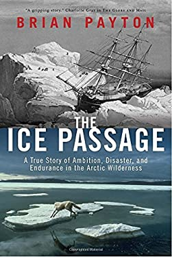 The Ice Passage: A True Story of Ambition, Disaster, and Endurance in the Arctic Wilderness 9780385665339