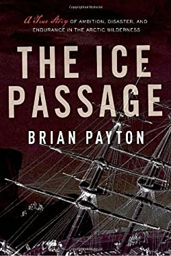 The Ice Passage: A True Story of Ambition, Disaster, and Endurance in the Arctic Wilderness 9780385665322