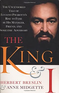 The King and I: The Uncensored Tale of Luciano Pavarotti's Rise to Fame by His Manager, Friend and Sometime Adversary 9780385509725