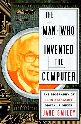 The Man Who Invented the Computer: The Biography of John Atanasoff, Digital Pioneer 9780385527132