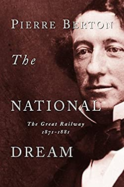 The National Dream: The Great Railway, 1871-1881 9780385658409
