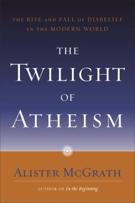 The Twilight of Atheism: The Rise and Fall of Disbelief in the Modern World 9780385500616