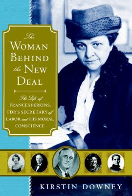 Woman Behind the New Deal : The Life of Frances Perkins, FDR's Secretary of Labor and His Moral Conscience