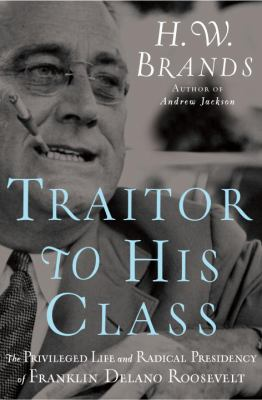 Traitor to His Class: The Privileged Life and Radical Presidency of Franklin Delano Roosevelt 9780385519588