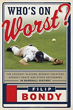 Who's on Worst?: The Lousiest Players, Biggest Cheaters, Saddest Goats and Other Antiheroes in Baseball History 9780385536127