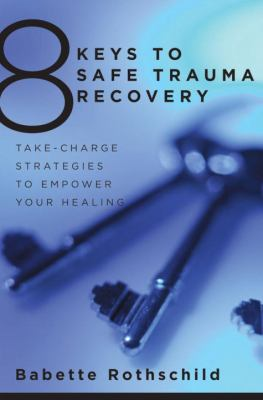 8 Keys to Safe Trauma Recovery: Take-Charge Strategies to Empower Your Healing 9780393706055