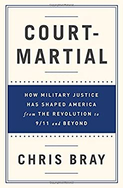 Court-Martial: How Military Justice Has Shaped America from the Revolution to 9/11 and Beyond