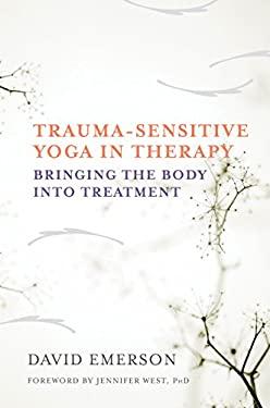 Trauma-Sensitive Yoga in Therapy: Bringing the Body into Treatment