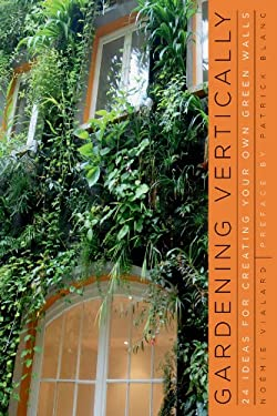 Gardening Vertically: 24 Ideas for Creating Your Own Green Walls 9780393733709