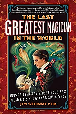 The Last Greatest Magician in the World: Howard Thurston Versus Houdini & the Battles of the American Wizards 9780399160035