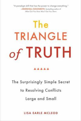 The Triangle of Truth: The Surprisingly Simple Secret to Resolving Conflicts Large and Small 9780399536434