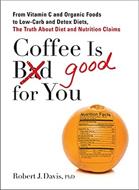 Coffee Is Good for You: From Vitamin C and Organic Foods to Low-Carb and Detox Diets, the Truth about Diet and Nutrition Claims 9780399537257