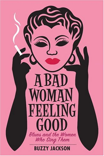 A Bad Woman Feeling Good: Blues and the Women Who Sing Them 9780393059366