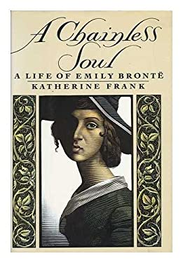 A Chainless Soul: A Life of Emily Bronte - Frank, Katherine