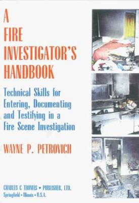 A Fire Investigator's Handbook: Technical Skills for Entering, Documenting, and Testifying in a Fire Scene Investigation 9780398067946