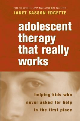 Adolescent Therapy That Really Works: Helping Kids Who Never Asked for Help in the First Place
