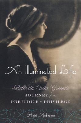 An Illuminated Life: Belle Da Costa Greene's Journey from Prejudice to Privilege 9780393051049