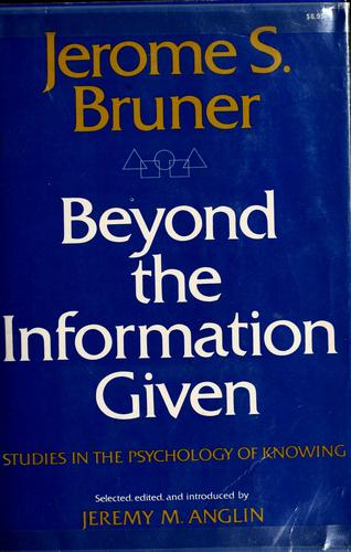Beyond the Information Given : Studies in the Psychology of Knowing