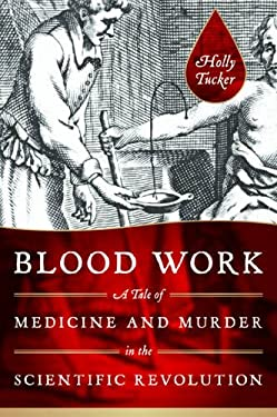 Blood Work: A Tale of Medicine and Murder in the Scientific Revolution 9780393070552