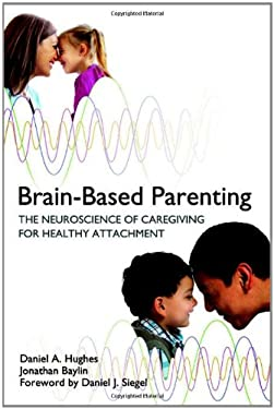 Brain-Based Parenting: The Neuroscience of Caregiving for Healthy Attachment 9780393707281
