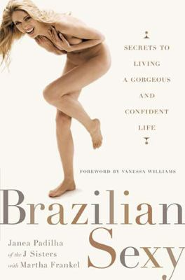Brazilian Sexy: Secrets to Living a Gorgeous and Confident Life 9780399535697