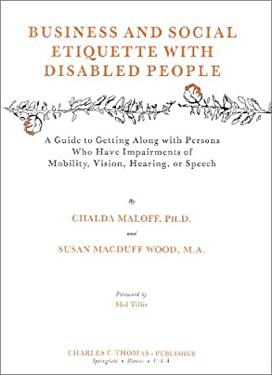 Business and Social Etiquette with Disabled People: A Guide to Getting Along with Persons Who Have Impairments of Mobility, Vision, Hearing, or Speech 9780398054632