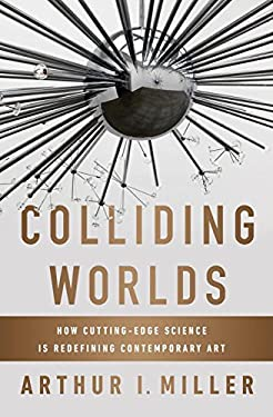 Colliding Worlds: How Cutting-edge Science is Redefining Contemporary Art 9780393083361