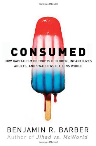 Consumed: How Markets Corrupt Children, Infantilize Adults, and Swallow Citizens Whole 9780393049619