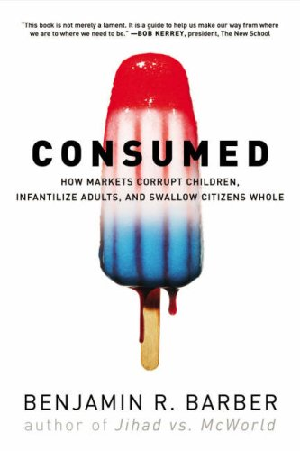 Consumed: How Markets Corrupt Children, Infantilize Adults, and Swallow Citizens Whole 9780393330892