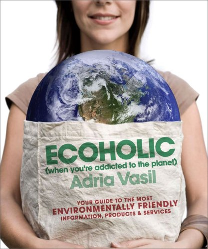 Ecoholic: Your Guide to the Most Environmentally Friendly Information, Products, and Services 9780393334289
