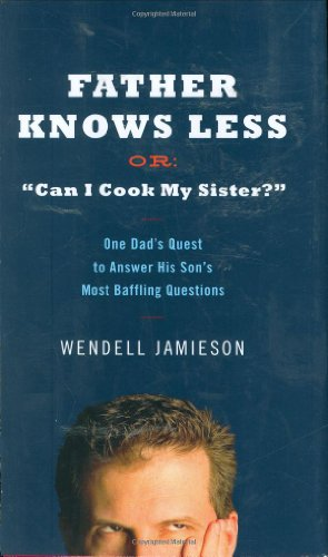 """Father Knows Less or """"Can I Cook My Sister?"""": One Dad's Quest to Answer His Son's Most Baffling Questions"""