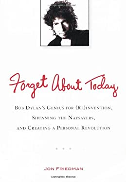 Forget about Today: Bob Dylan's Genius for (Re)Invention, Shunning the Naysayers, and Creating a Personal Revolution 9780399537547
