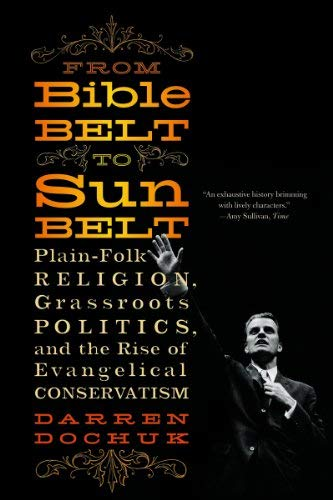 From Bible Belt to Sunbelt: Plain-Folk Religion, Grassroots Politics, and the Rise of Evangelical Conservatism 9780393339048