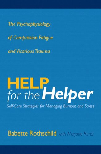 Help for the Helper: The Psychophysiology of Compassion Fatigue and Vicarious Trauma 9780393704228
