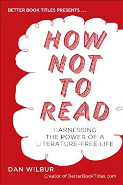 How Not to Read: Harnessing the Power of a Literature-Free Life 9780399537615