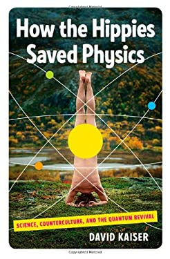 How the Hippies Saved Physics: Science, Counterculture, and the Quantum Revival 9780393076363