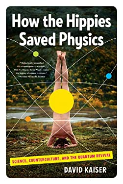 How the Hippies Saved Physics: Science, Counterculture, and the Quantum Revival 9780393342314