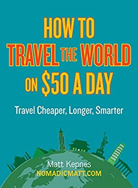 How to Travel the World on $50 a Day: Travel Cheaper, Longer, Smarter 9780399159671
