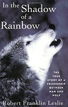 In the Shadow of a Rainbow: The True Story of a Friendship Between Man and Wolf 9780393314526