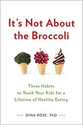 It's Not About the Broccoli: Three Habits to Teach Your Kids for a Lifetime of Healthy Eating 21949155