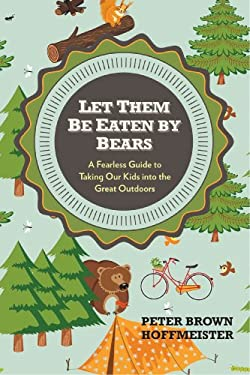 Let Them Be Eaten by Bears : A Fearless Guide to Taking Our Kids into the Great Outdoors
