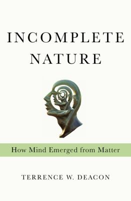 Incomplete Nature: How Mind Emerged from Matter 9780393049916