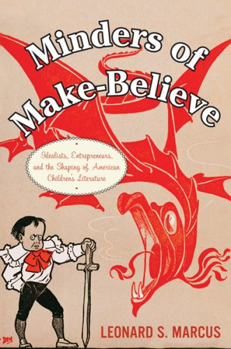 Minders of Make-Believe: Idealists, Entrepreneurs, and the Shaping of American Children's Literature 9780395674079