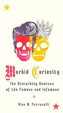Morbid Curiosity: The Disturbing Demises of the Famous and Infamous 9780399535277