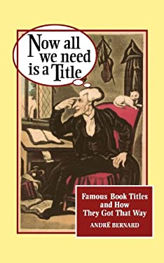 Now All We Need Is a Title: Famous Book Titles and How They Got That Way 9780393314366