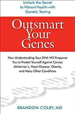 Outsmart Your Genes: How Understanding Your DNA Will Empower You to Protect Yourself Against Cancer, Alzheimer's, Heart Disease, Obesity, a 9780399535574