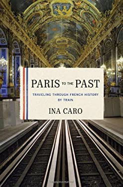 Paris to the Past: Traveling Through French History by Train 9780393078947