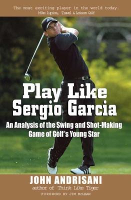 Play Like Sergio Garcia: An Analysis of the Swing and Shot-Making Game of Golf's Young Star 9780399530838